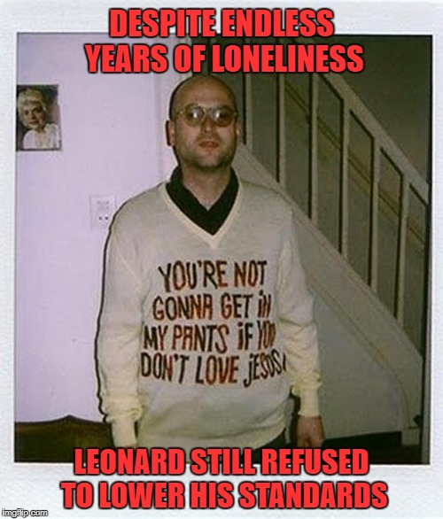 Good for you Leonard...as for me, I'm going to Hell!!! |  DESPITE ENDLESS YEARS OF LONELINESS; LEONARD STILL REFUSED TO LOWER HIS STANDARDS | image tagged in lonely leonard,memes,loneliness,funny,heavenly pure,high standards | made w/ Imgflip meme maker