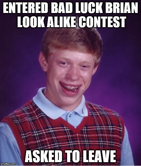 Bad Luck Brian Meme | ENTERED BAD LUCK BRIAN LOOK ALIKE CONTEST ASKED TO LEAVE | image tagged in memes,bad luck brian | made w/ Imgflip meme maker