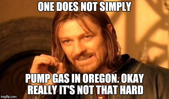 One Does Not Simply Meme | ONE DOES NOT SIMPLY PUMP GAS IN OREGON. OKAY REALLY IT'S NOT THAT HARD | image tagged in memes,one does not simply,oregon,gas station | made w/ Imgflip meme maker