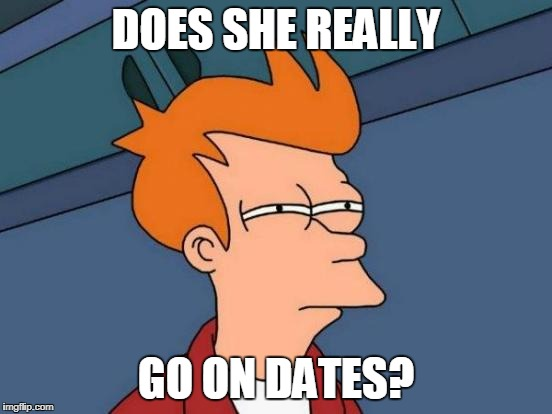 Futurama Fry Meme | DOES SHE REALLY GO ON DATES? | image tagged in memes,futurama fry | made w/ Imgflip meme maker