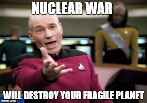 Picard Wtf Meme | NUCLEAR WAR WILL DESTROY YOUR FRAGILE PLANET | image tagged in memes,picard wtf | made w/ Imgflip meme maker