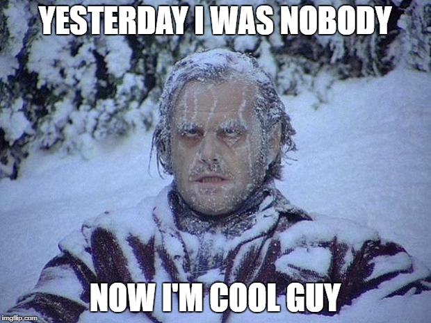 Jack Nicholson The Shining Snow Meme | YESTERDAY I WAS NOBODY NOW I'M COOL GUY | image tagged in memes,jack nicholson the shining snow | made w/ Imgflip meme maker