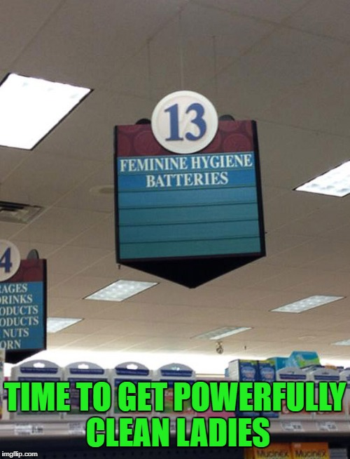 TIME TO GET POWERFULLY CLEAN LADIES | image tagged in funny signs,memes,batteries,funny,feminine hygiene,signs | made w/ Imgflip meme maker