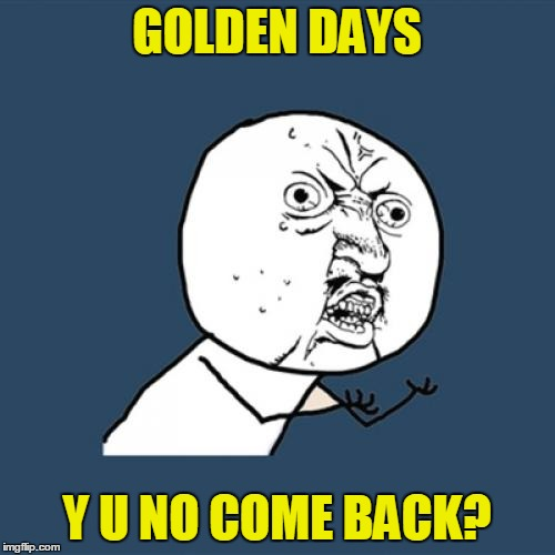 Y U No Meme | GOLDEN DAYS Y U NO COME BACK? | image tagged in memes,y u no | made w/ Imgflip meme maker