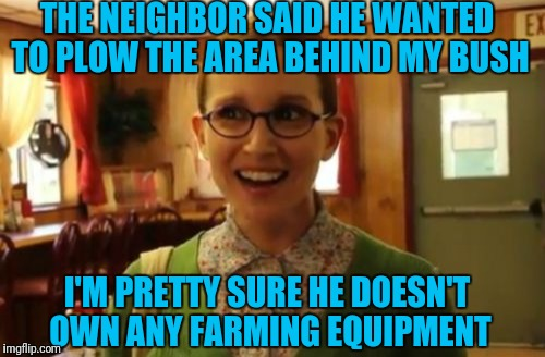 Sexually Oblivious Girlfriend Meme | THE NEIGHBOR SAID HE WANTED TO PLOW THE AREA BEHIND MY BUSH I'M PRETTY SURE HE DOESN'T OWN ANY FARMING EQUIPMENT | image tagged in memes,sexually oblivious girlfriend | made w/ Imgflip meme maker