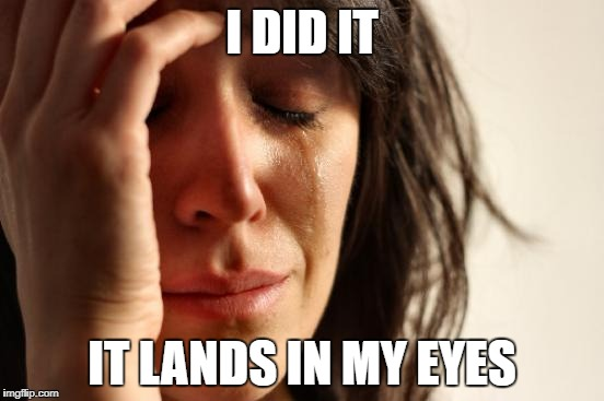 First World Problems Meme | I DID IT IT LANDS IN MY EYES | image tagged in memes,first world problems | made w/ Imgflip meme maker