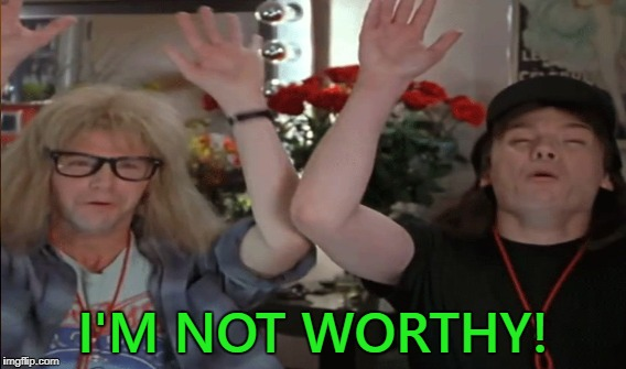 I'M NOT WORTHY! | made w/ Imgflip meme maker