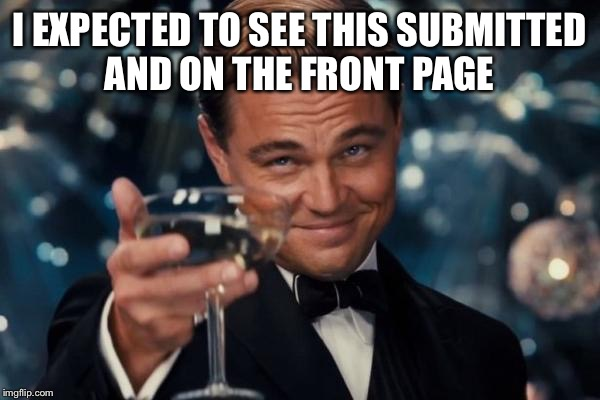 Leonardo Dicaprio Cheers Meme | I EXPECTED TO SEE THIS SUBMITTED AND ON THE FRONT PAGE | image tagged in memes,leonardo dicaprio cheers | made w/ Imgflip meme maker