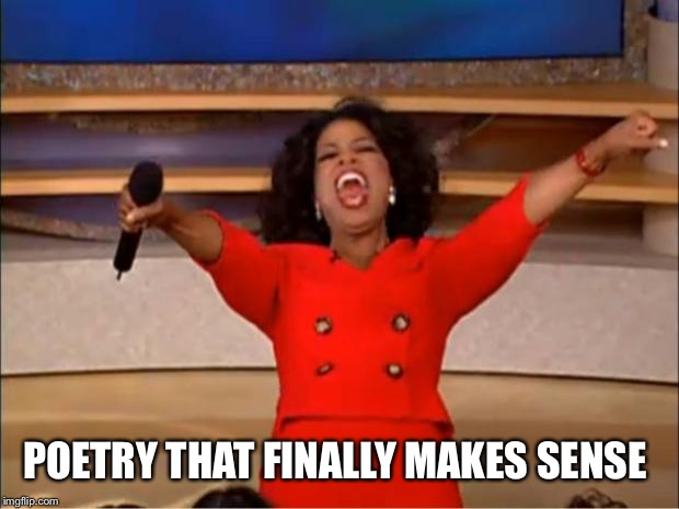 Oprah You Get A Meme | POETRY THAT FINALLY MAKES SENSE | image tagged in memes,oprah you get a | made w/ Imgflip meme maker
