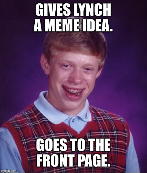 Bad Luck Brian Meme | GIVES LYNCH A MEME IDEA. GOES TO THE FRONT PAGE. | image tagged in memes,bad luck brian | made w/ Imgflip meme maker