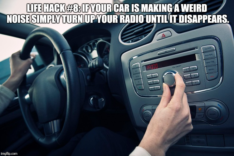 LIFE HACK #8: IF YOUR CAR IS MAKING A WEIRD NOISE SIMPLY TURN UP YOUR RADIO UNTIL IT DISAPPEARS. | image tagged in life hack,car memes | made w/ Imgflip meme maker