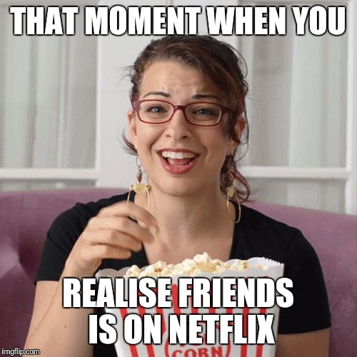 THAT MOMENT WHEN YOU REALISE FRIENDS IS ON NETFLIX | image tagged in popcorn | made w/ Imgflip meme maker