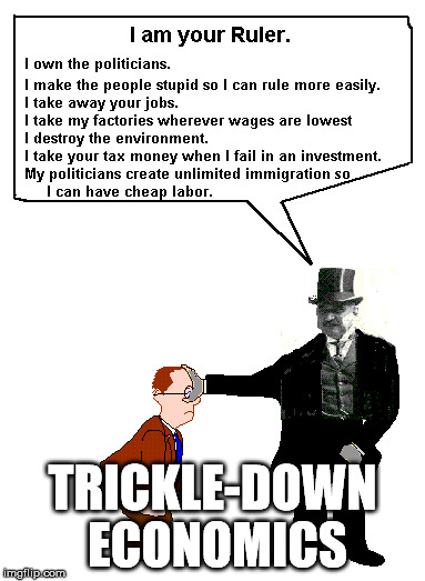TRICKLE-DOWN ECONOMICS | image tagged in trickle-down economics | made w/ Imgflip meme maker