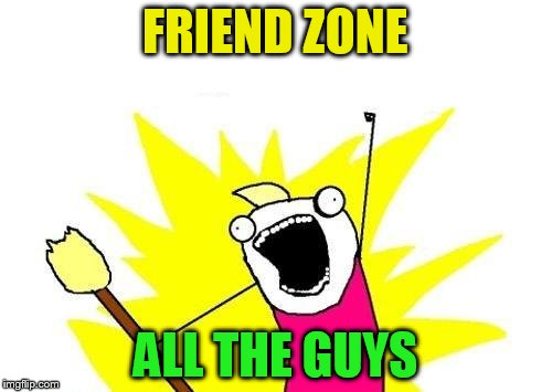 X All The Y Meme | FRIEND ZONE ALL THE GUYS | image tagged in memes,x all the y | made w/ Imgflip meme maker