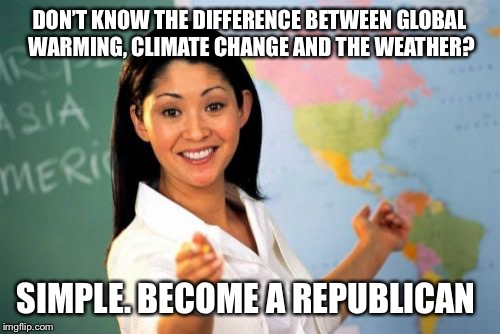 Ignorance is corporate  | DON'T KNOW THE DIFFERENCE BETWEEN GLOBAL WARMING, CLIMATE CHANGE AND THE WEATHER? SIMPLE. BECOME A REPUBLICAN | image tagged in memes,unhelpful high school teacher | made w/ Imgflip meme maker