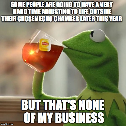 But Thats None Of My Business Meme | SOME PEOPLE ARE GOING TO HAVE A VERY HARD TIME ADJUSTING TO LIFE OUTSIDE THEIR CHOSEN ECHO CHAMBER LATER THIS YEAR BUT THAT'S NONE OF MY BUS | image tagged in memes,but thats none of my business,kermit the frog | made w/ Imgflip meme maker