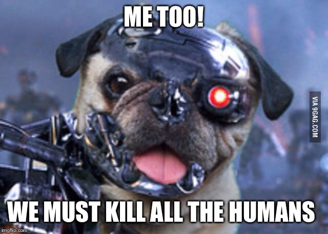 ME TOO! WE MUST KILL ALL THE HUMANS | made w/ Imgflip meme maker