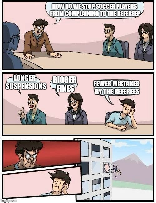 Boardroom Meeting Suggestion Meme | HOW DO WE STOP SOCCER PLAYERS FROM COMPLAINING TO THE REFEREE? LONGER  SUSPENSIONS BIGGER FINES FEWER MISTAKES BY THE REFEREES | image tagged in memes,boardroom meeting suggestion | made w/ Imgflip meme maker