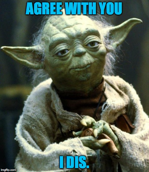 Star Wars Yoda Meme | AGREE WITH YOU I DIS. | image tagged in memes,star wars yoda | made w/ Imgflip meme maker