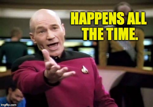Picard Wtf Meme | HAPPENS ALL THE TIME. | image tagged in memes,picard wtf | made w/ Imgflip meme maker