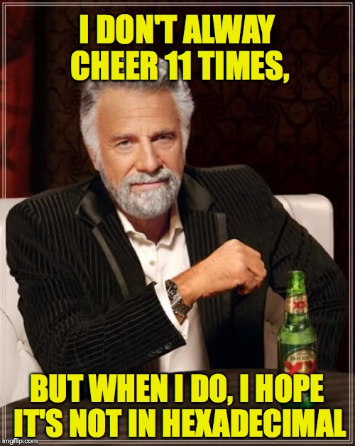 The Most Interesting Man In The World Meme | I DON'T ALWAY CHEER 11 TIMES, BUT WHEN I DO, I HOPE IT'S NOT IN HEXADECIMAL | image tagged in memes,the most interesting man in the world | made w/ Imgflip meme maker