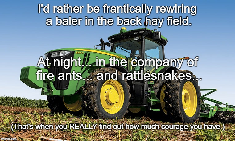 Tractors | I'd rather be frantically rewiring a baler in the back hay field. At night... in the company of fire ants... and rattlesnakes... (That's whe | image tagged in tractors | made w/ Imgflip meme maker