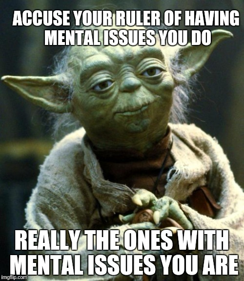 Star Wars Yoda Meme | ACCUSE YOUR RULER OF HAVING MENTAL ISSUES YOU DO REALLY THE ONES WITH MENTAL ISSUES YOU ARE | image tagged in memes,star wars yoda | made w/ Imgflip meme maker