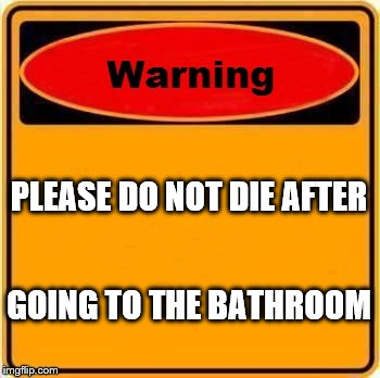 Warning Sign Meme | PLEASE DO NOT DIE AFTER GOING TO THE BATHROOM | image tagged in memes,warning sign | made w/ Imgflip meme maker