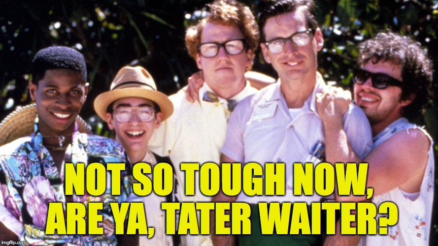 NOT SO TOUGH NOW, ARE YA, TATER WAITER? | made w/ Imgflip meme maker