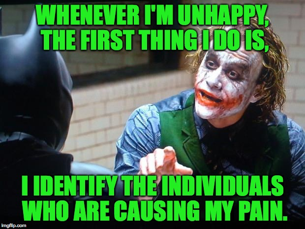 WHENEVER I'M UNHAPPY, THE FIRST THING I DO IS, I IDENTIFY THE INDIVIDUALS WHO ARE CAUSING MY PAIN. | made w/ Imgflip meme maker