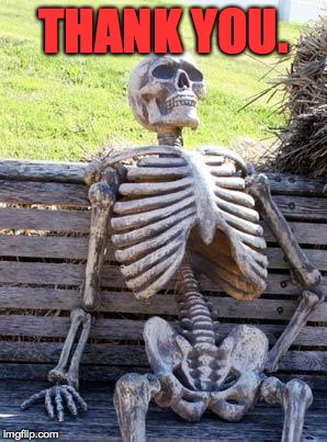 Waiting Skeleton Meme | THANK YOU. | image tagged in memes,waiting skeleton | made w/ Imgflip meme maker