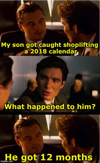 1st Bad Pun of the year | My son got caught shoplifting a 2018 calendar He got 12 months What happened to him? | image tagged in memes,inception,bad pun,calendar,2018 | made w/ Imgflip meme maker