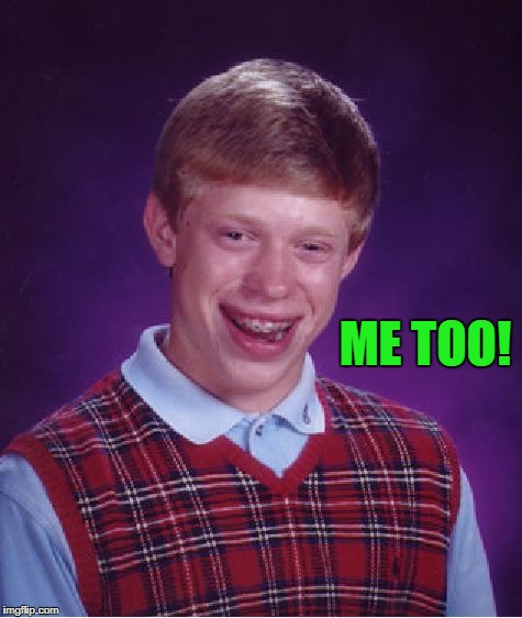 Bad Luck Brian Meme | ME TOO! | image tagged in memes,bad luck brian | made w/ Imgflip meme maker