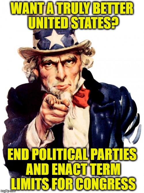 Uncle Sam |  WANT A TRULY BETTER UNITED STATES? END POLITICAL PARTIES AND ENACT TERM LIMITS FOR CONGRESS | image tagged in memes,uncle sam,democrats,republicans,politicians suck,american politics | made w/ Imgflip meme maker