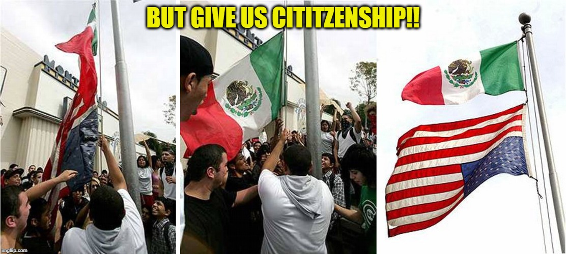 BUT GIVE US CITITZENSHIP!! | image tagged in memes,illegal aliens,mexico,united states of america,democratic party | made w/ Imgflip meme maker