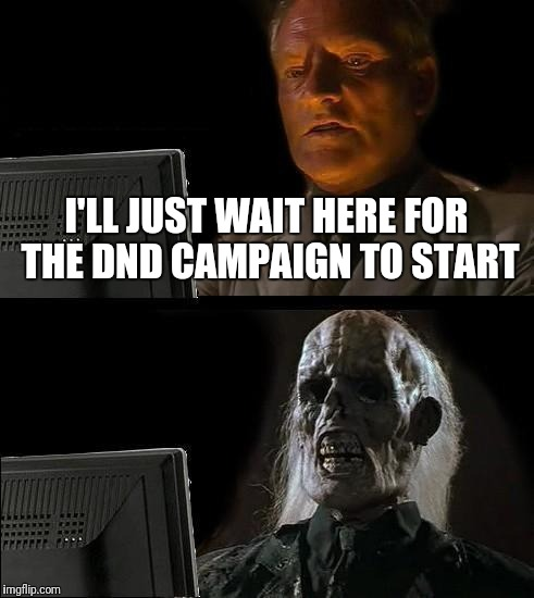 Ill Just Wait Here Meme | I'LL JUST WAIT HERE FOR THE DND CAMPAIGN TO START | image tagged in memes,ill just wait here | made w/ Imgflip meme maker
