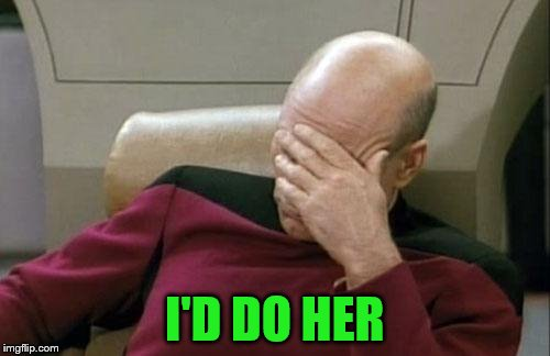 Captain Picard Facepalm Meme | I'D DO HER | image tagged in memes,captain picard facepalm | made w/ Imgflip meme maker