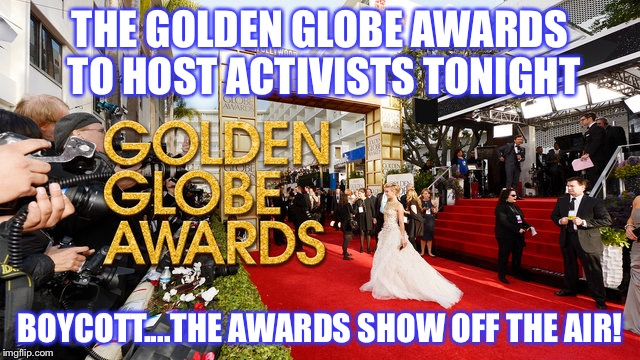 THE GOLDEN GLOBE AWARDS TO HOST ACTIVISTS TONIGHT BOYCOTT....THE AWARDS SHOW OFF THE AIR! | image tagged in golden globes | made w/ Imgflip meme maker