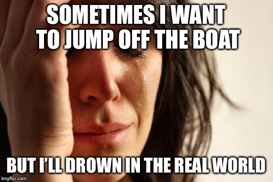 First World Problems Meme | SOMETIMES I WANT TO JUMP OFF THE BOAT BUT I'LL DROWN IN THE REAL WORLD | image tagged in memes,first world problems | made w/ Imgflip meme maker