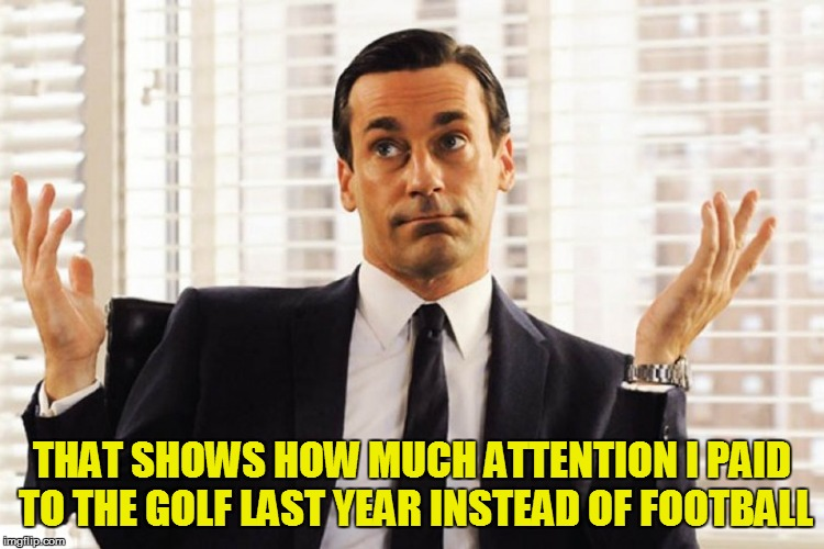 THAT SHOWS HOW MUCH ATTENTION I PAID TO THE GOLF LAST YEAR INSTEAD OF FOOTBALL | made w/ Imgflip meme maker