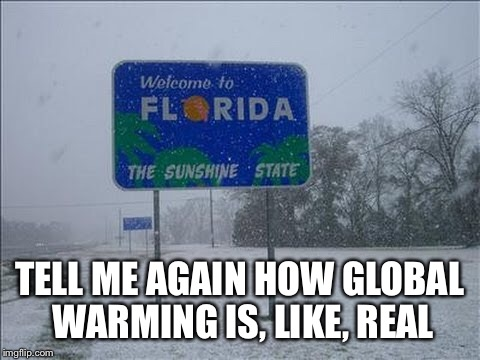 TELL ME AGAIN HOW GLOBAL WARMING IS, LIKE, REAL | made w/ Imgflip meme maker