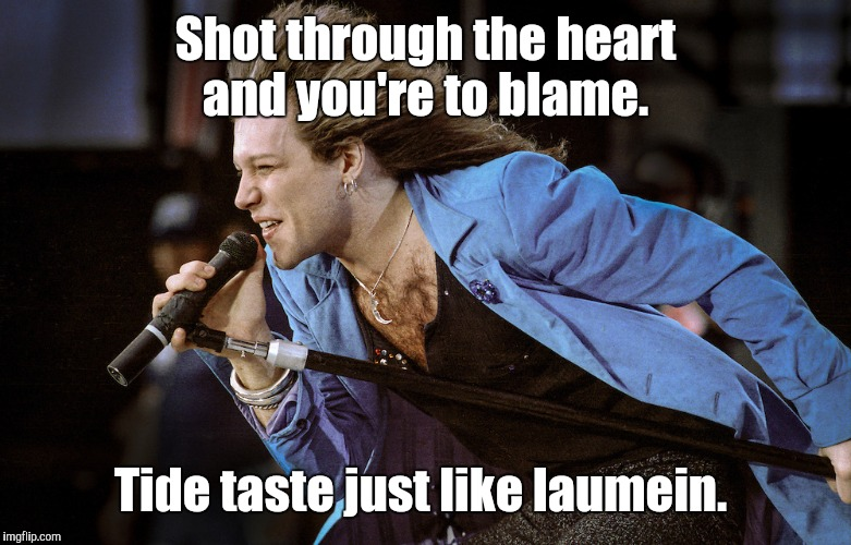 Shot through the heart and you're to blame. Tide taste just like laumein. | made w/ Imgflip meme maker