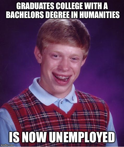 Bad Luck Brian Meme | GRADUATES COLLEGE WITH A BACHELORS DEGREE IN HUMANITIES IS NOW UNEMPLOYED | image tagged in memes,bad luck brian | made w/ Imgflip meme maker
