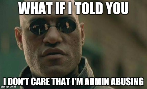Most admins | WHAT IF I TOLD YOU I DON'T CARE THAT I'M ADMIN ABUSING | image tagged in memes,matrix morpheus,unturned | made w/ Imgflip meme maker
