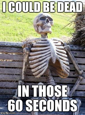 I COULD BE DEAD IN THOSE 60 SECONDS | image tagged in memes,waiting skeleton | made w/ Imgflip meme maker