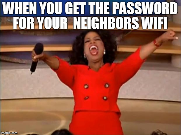 Oprah You Get A Meme | WHEN YOU GET THE PASSWORD FOR YOUR  NEIGHBORS WIFI | image tagged in memes,oprah you get a | made w/ Imgflip meme maker