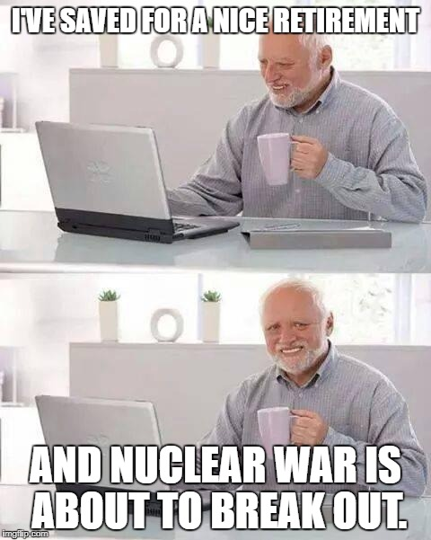Hide the Pain Harold Meme | I'VE SAVED FOR A NICE RETIREMENT AND NUCLEAR WAR IS ABOUT TO BREAK OUT. | image tagged in memes,hide the pain harold | made w/ Imgflip meme maker