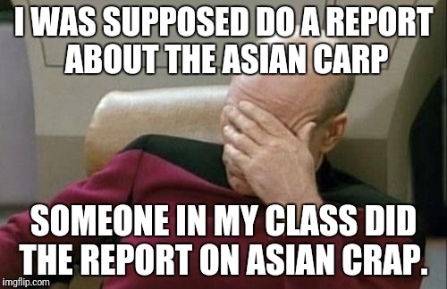 Carp and Crap | I WAS SUPPOSED DO A REPORT ABOUT THE ASIAN CARP SOMEONE IN MY CLASS DID THE REPORT ON ASIAN CRAP. | image tagged in memes,captain picard facepalm,crap,asian,fish,fail | made w/ Imgflip meme maker