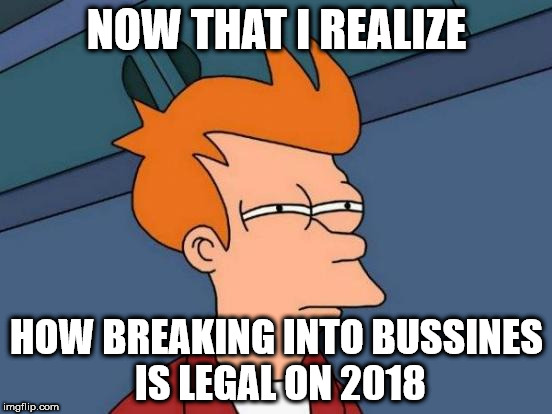 Futurama Fry Meme | NOW THAT I REALIZE HOW BREAKING INTO BUSSINES IS LEGAL ON 2018 | image tagged in memes,futurama fry | made w/ Imgflip meme maker