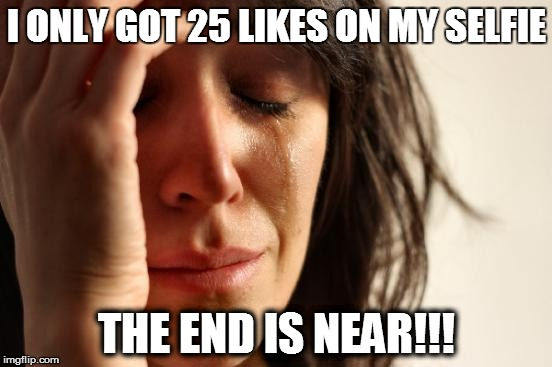 First World Problems Meme | I ONLY GOT 25 LIKES ON MY SELFIE THE END IS NEAR!!! | image tagged in memes,first world problems | made w/ Imgflip meme maker